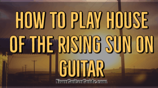 How to play house of the rising sun on guitar